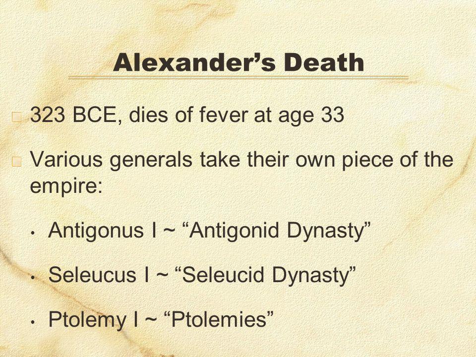 Alexanders Death 323 BCE, dies of fever at age 33 Various generals take their own piece of the empire: Antigonus I ~ Antigonid Dynasty Seleucus I ~ Se