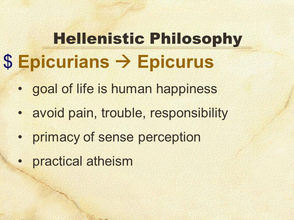 $Epicurians Epicurus goal of life is human happiness avoid pain, trouble, responsibility primacy of sense perception practical atheism Hellenistic Philosophy