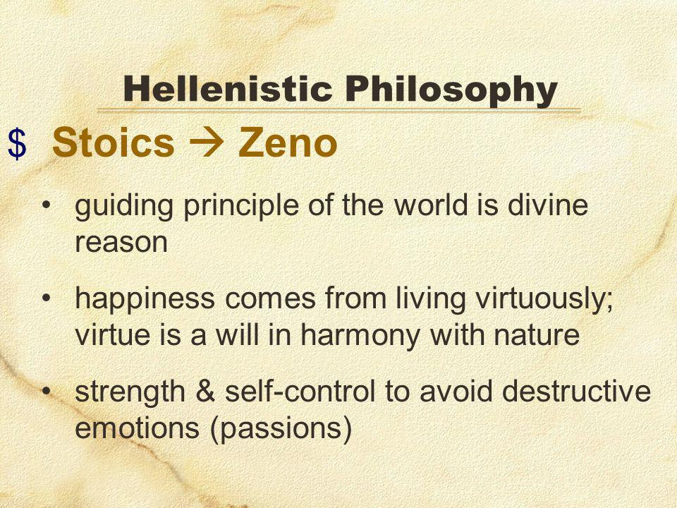 $ Stoics Zeno guiding principle of the world is divine reason happiness comes from living virtuously; virtue is a will in harmony with nature strength & self-control to avoid destructive emotions (passions) Hellenistic Philosophy