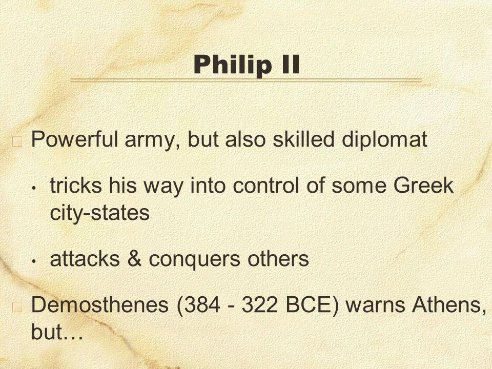Philip II Powerful army, but also skilled diplomat tricks his way into control of some Greek city-states attacks & conquers others Demosthenes (384 - 322 BCE) warns Athens, but…