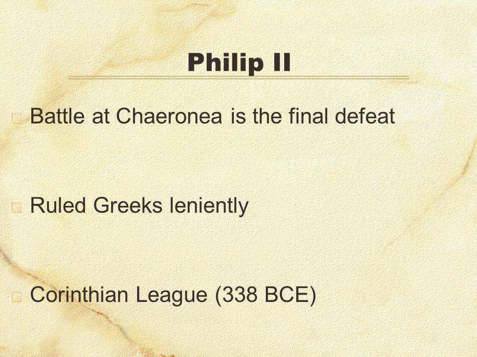 Philip II Battle at Chaeronea is the final defeat Ruled Greeks leniently Corinthian League (338 BCE)