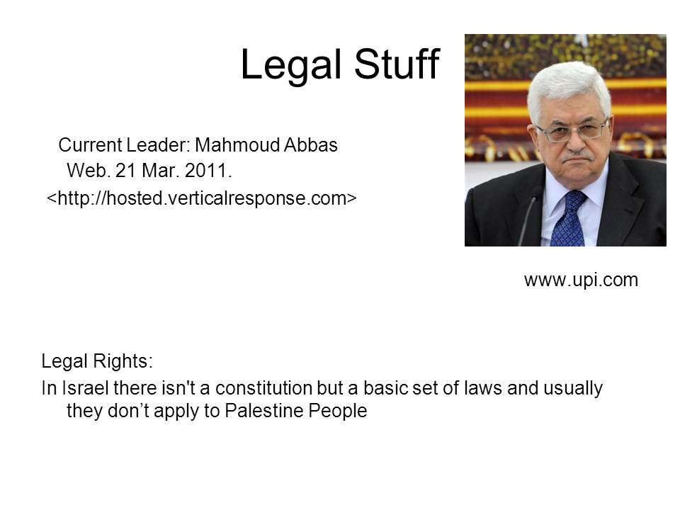 Legal Stuff Current Leader: Mahmoud Abbas Web. 21 Mar. 2011. www.upi.com Legal Rights: In Israel there isn't a constitution but a basic set of laws an