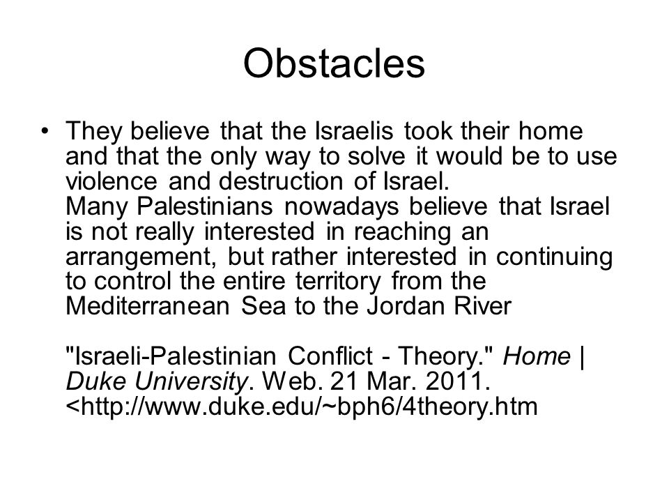 Obstacles They believe that the Israelis took their home and that the only way to solve it would be to use violence and destruction of Israel. Many Pa