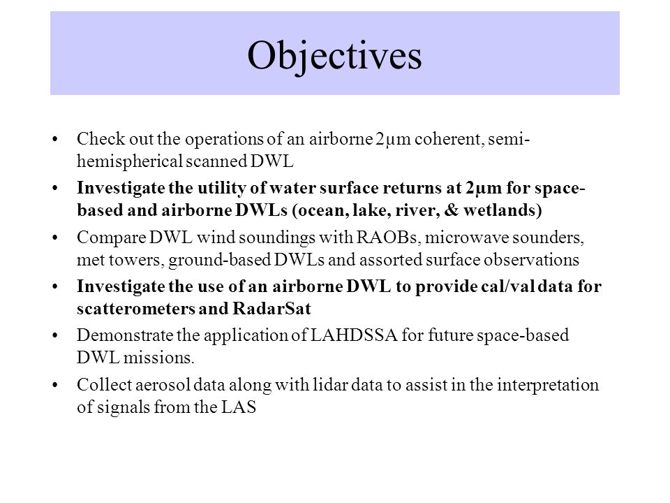 Objectives Check out the operations of an airborne 2µm coherent, semi- hemispherical scanned DWL Investigate the utility of water surface returns at 2