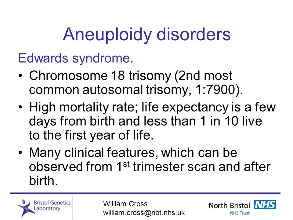 William Cross william.cross@nbt.nhs.uk Aneuploidy disorders Edwards syndrome. Chromosome 18 trisomy (2nd most common autosomal trisomy, 1:7900). High