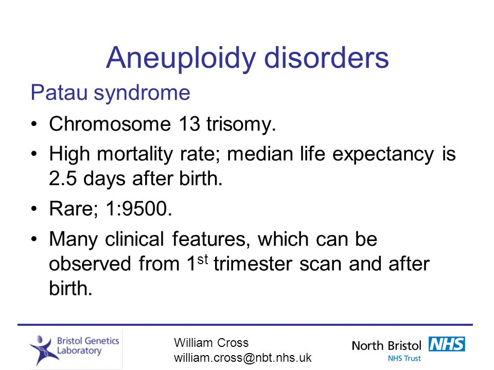 William Cross william.cross@nbt.nhs.uk Aneuploidy disorders Patau syndrome Chromosome 13 trisomy. High mortality rate; median life expectancy is 2.5 d