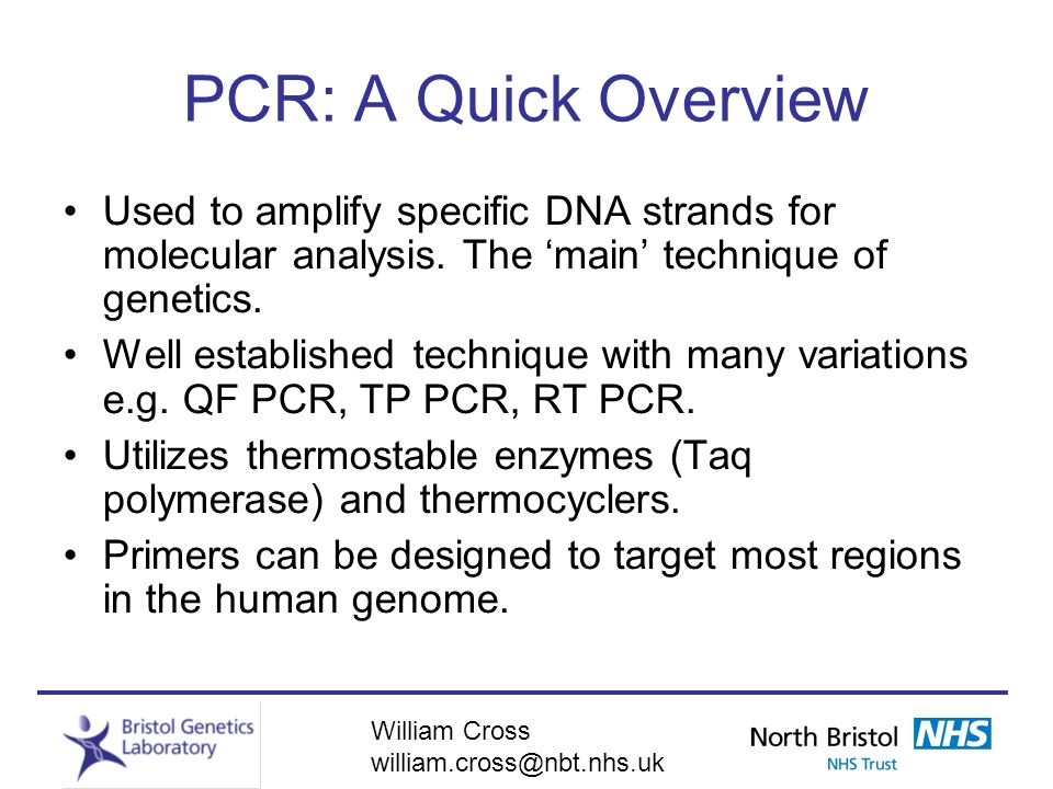 William Cross william.cross@nbt.nhs.uk PCR: A Quick Overview Used to amplify specific DNA strands for molecular analysis. The main technique of geneti