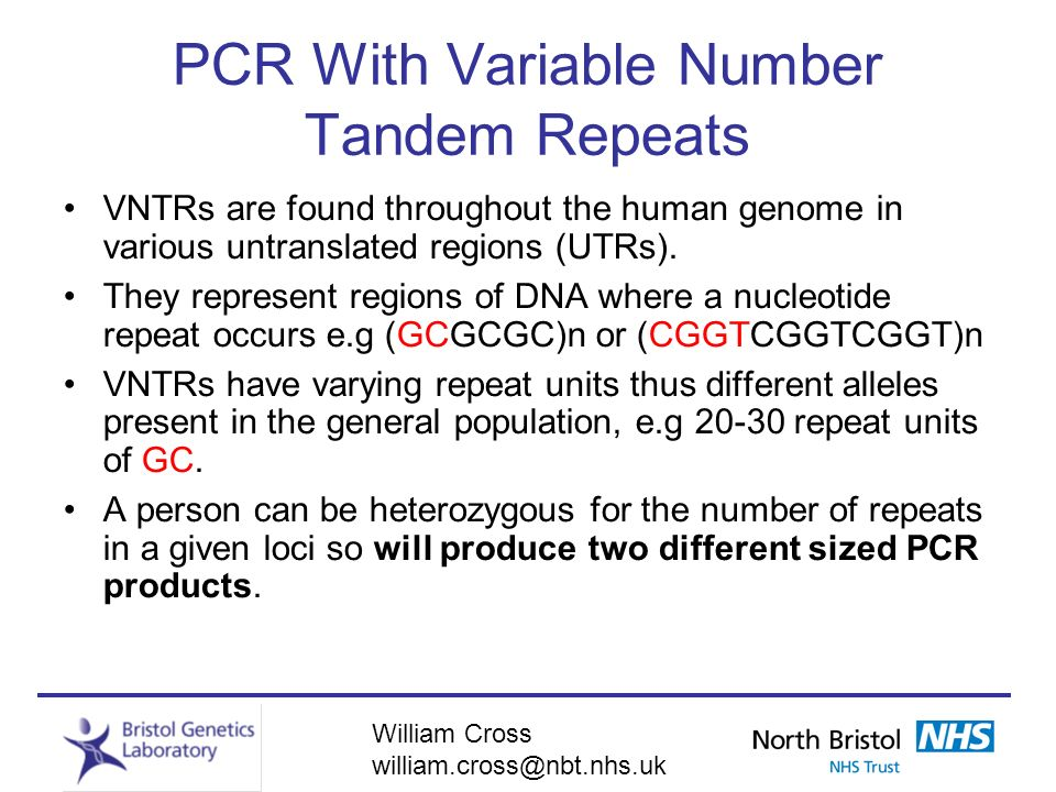 William Cross william.cross@nbt.nhs.uk PCR With Variable Number Tandem Repeats VNTRs are found throughout the human genome in various untranslated reg