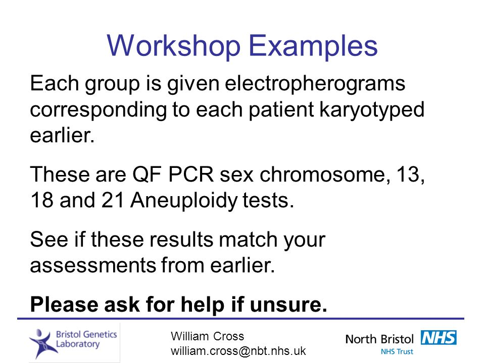 William Cross william.cross@nbt.nhs.uk Workshop Examples Each group is given electropherograms corresponding to each patient karyotyped earlier. These