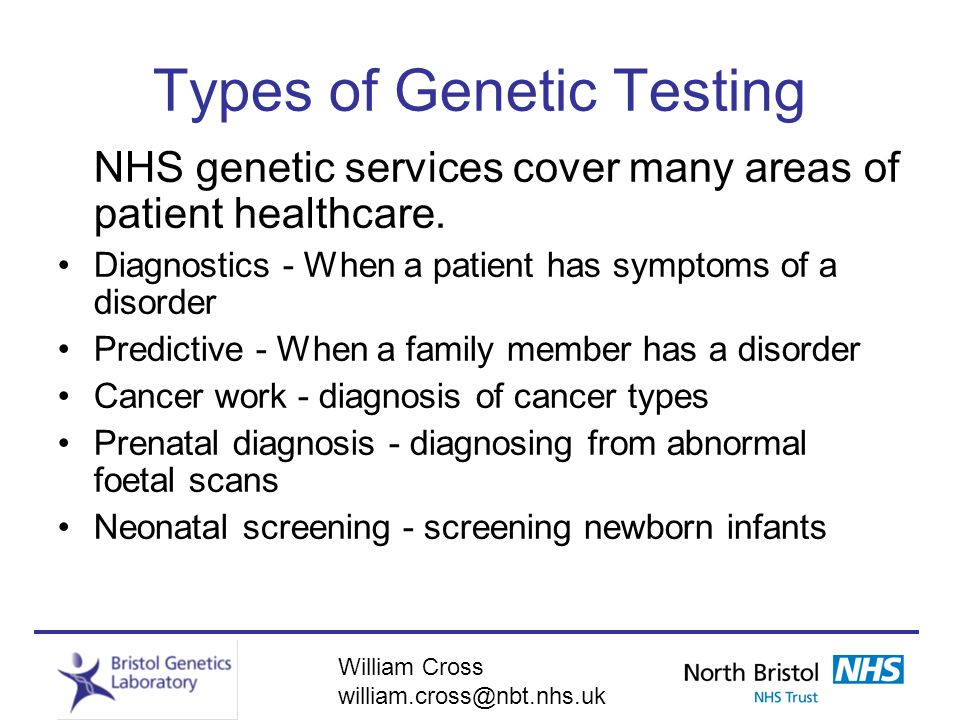 William Cross william.cross@nbt.nhs.uk Types of Genetic Testing NHS genetic services cover many areas of patient healthcare. Diagnostics - When a pati