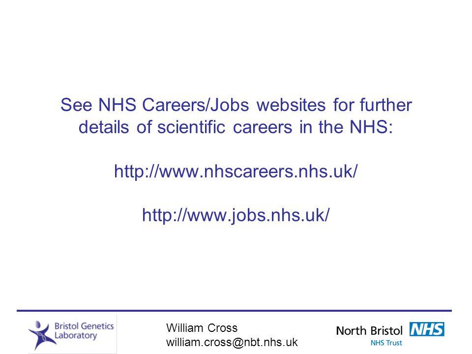 William Cross william.cross@nbt.nhs.uk See NHS Careers/Jobs websites for further details of scientific careers in the NHS: http://www.nhscareers.nhs.u