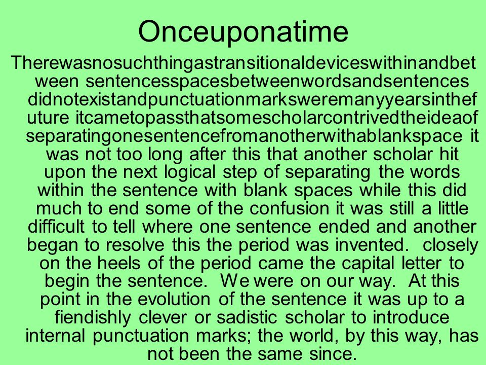 Onceuponatime Therewasnosuchthingastransitionaldeviceswithinandbet ween sentencesspacesbetweenwordsandsentences didnotexistandpunctuationmarksweremanyyearsinthef uture itcametopassthatsomescholarcontrivedtheideaof separatingonesentencefromanotherwithablankspace it was not too long after this that another scholar hit upon the next logical step of separating the words within the sentence with blank spaces while this did much to end some of the confusion it was still a little difficult to tell where one sentence ended and another began to resolve this the period was invented.