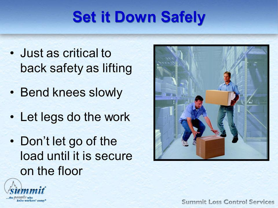 Set it Down Safely Just as critical to back safety as lifting Bend knees slowly Let legs do the work Dont let go of the load until it is secure on the