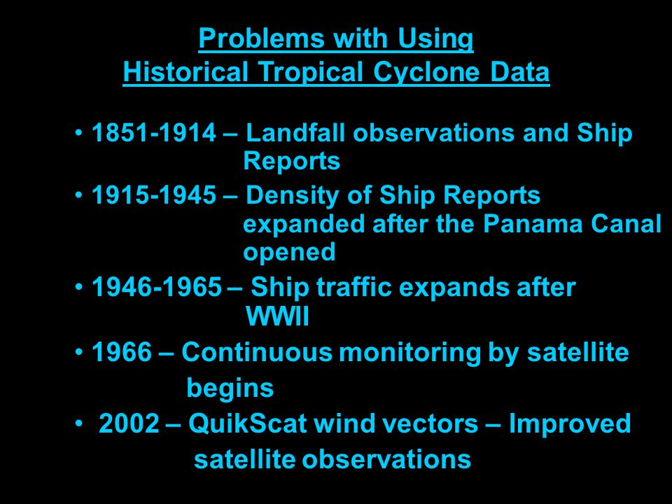 Problems with Using Historical Tropical Cyclone Data 1851-1914 – Landfall observations and Ship Reports 1915-1945 – Density of Ship Reports expanded after the Panama Canal opened 1946-1965 – Ship traffic expands after WWII 1966 – Continuous monitoring by satellite begins 2002 – QuikScat wind vectors – Improved satellite observations
