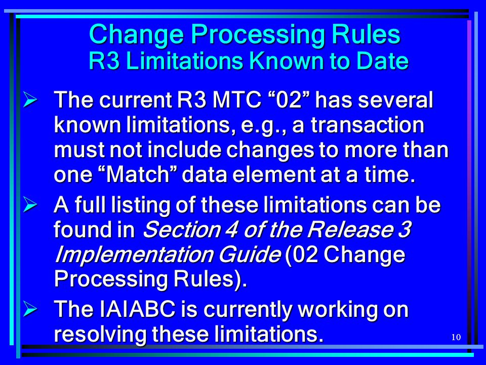 10 Change Processing Rules R3 Limitations Known to Date The current R3 MTC 02 has several known limitations, e.g., a transaction must not include changes to more than one Match data element at a time.