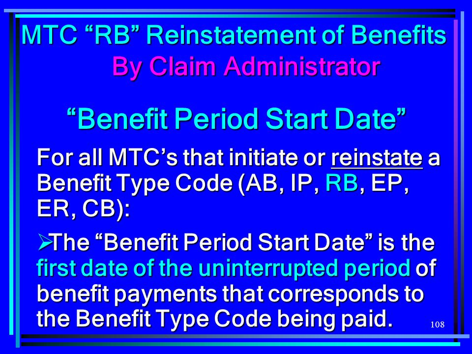 108 For all MTCs that initiate or reinstate a Benefit Type Code (AB, IP, RB, EP, ER, CB): The Benefit Period Start Date is the first date of the uninterrupted period of benefit payments that corresponds to the Benefit Type Code being paid.