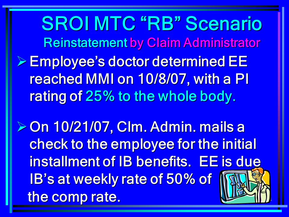111 SROI MTC RB Scenario Reinstatement by Claim Administrator Employees doctor determined EE reached MMI on 10/8/07, with a PI rating of 25% to the whole body.