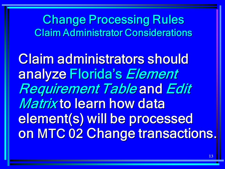13 Change Processing Rules Claim Administrator Considerations Claim administrators should analyze Floridas Element Requirement Table and Edit Matrix to learn how data element(s) will be processed on MTC 02 Change transactions.