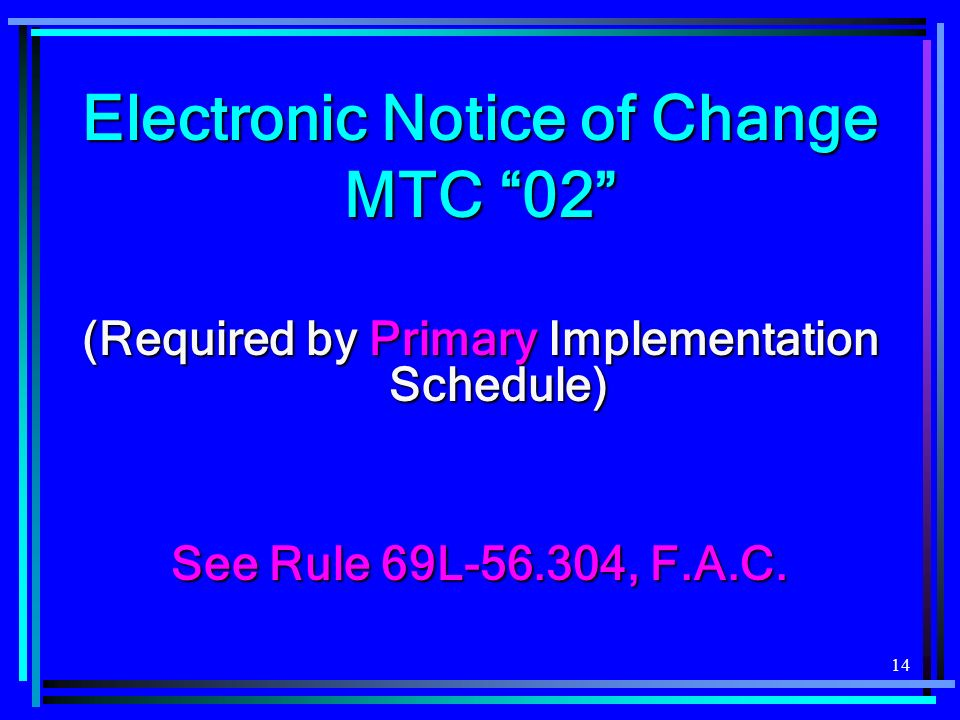 14 Electronic Notice of Change MTC 02 (Required by Primary Implementation Schedule) See Rule 69L-56.304, F.A.C.