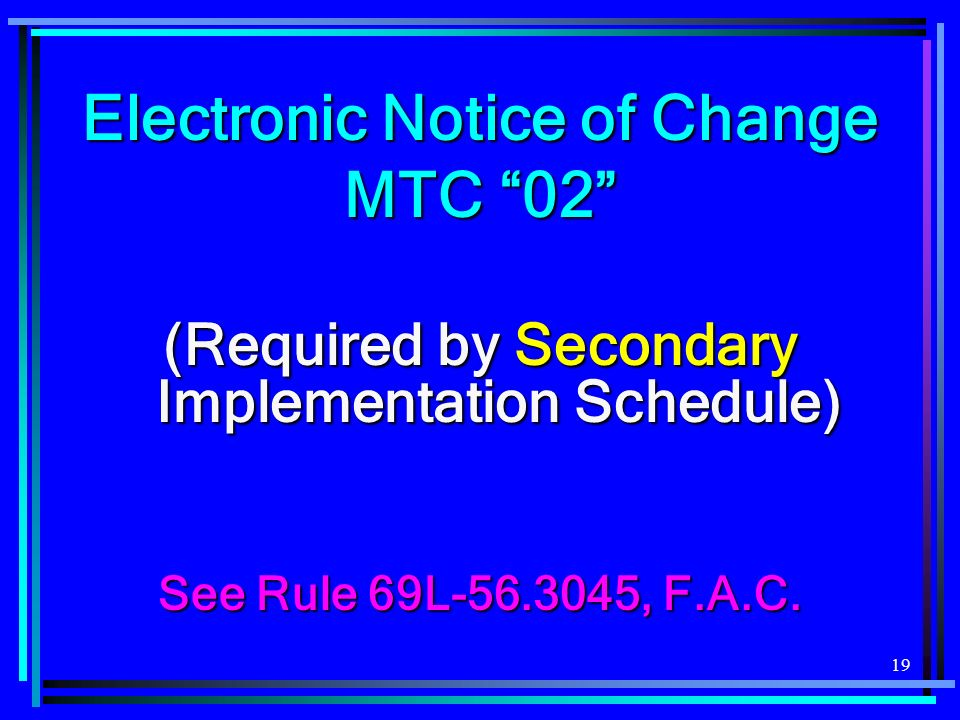 19 Electronic Notice of Change MTC 02 (Required by Secondary Implementation Schedule) See Rule 69L-56.3045, F.A.C.