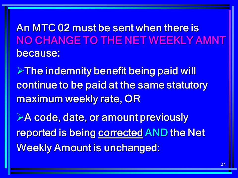 24 An MTC 02 must be sent when there is NO CHANGE TO THE NET WEEKLY AMNT because: The indemnity benefit being paid will continue to be paid at the same statutory maximum weekly rate, OR The indemnity benefit being paid will continue to be paid at the same statutory maximum weekly rate, OR A code, date, or amount previously reported is being corrected AND the Net Weekly Amount is unchanged: A code, date, or amount previously reported is being corrected AND the Net Weekly Amount is unchanged: