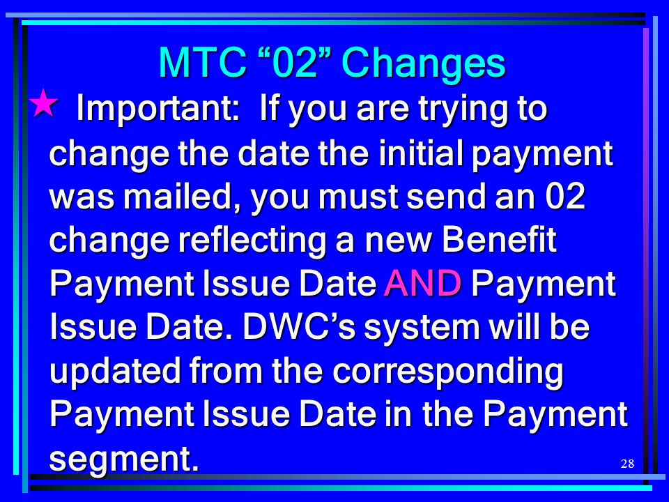 28 Important: If you are trying to change the date the initial payment was mailed, you must send an 02 change reflecting a new Benefit Payment Issue Date AND Payment Issue Date.