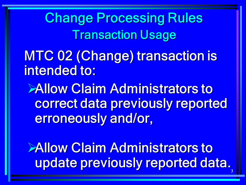 3 Change Processing Rules Transaction Usage MTC 02 (Change) transaction is intended to: Allow Claim Administrators to correct data previously reported erroneously and/or, Allow Claim Administrators to correct data previously reported erroneously and/or, Allow Claim Administrators to update previously reported data.