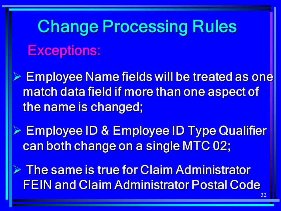 32 Exceptions: Exceptions: Employee Name fields will be treated as one match data field if more than one aspect of the name is changed; Employee Name fields will be treated as one match data field if more than one aspect of the name is changed; Employee ID & Employee ID Type Qualifier can both change on a single MTC 02; Employee ID & Employee ID Type Qualifier can both change on a single MTC 02; The same is true for Claim Administrator FEIN and Claim Administrator Postal Code The same is true for Claim Administrator FEIN and Claim Administrator Postal Code Change Processing Rules