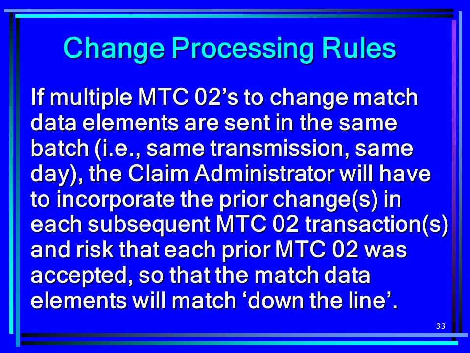 33 If multiple MTC 02s to change match data elements are sent in the same batch (i.e., same transmission, same day), the Claim Administrator will have to incorporate the prior change(s) in each subsequent MTC 02 transaction(s) and risk that each prior MTC 02 was accepted, so that the match data elements will match down the line.