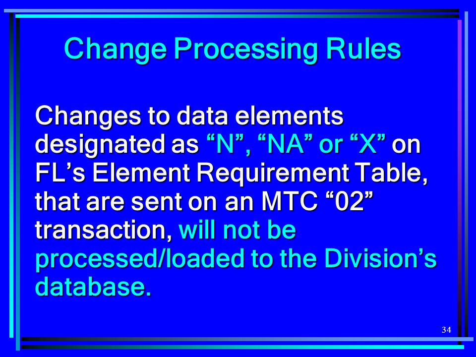 34 Changes to data elements designated as N, NA or X on FLs Element Requirement Table, that are sent on an MTC 02 transaction, will not be processed/loaded to the Divisions database.