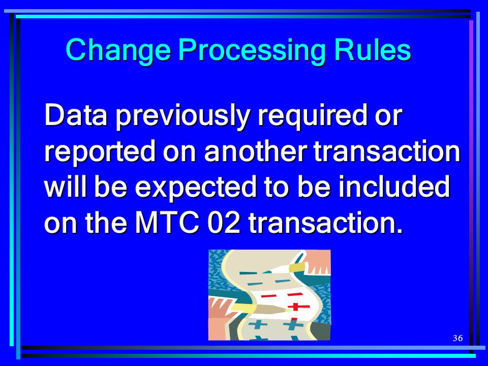 36 Data previously required or reported on another transaction will be expected to be included on the MTC 02 transaction.