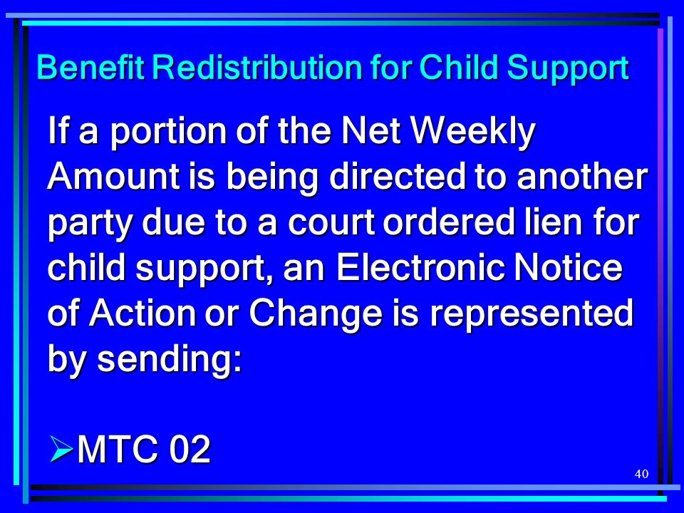 40 Benefit Redistribution for Child Support If a portion of the Net Weekly Amount is being directed to another party due to a court ordered lien for child support, an Electronic Notice of Action or Change is represented by sending: MTC 02 MTC 02