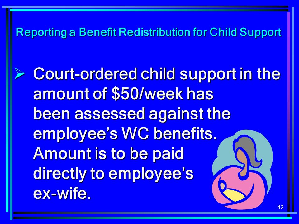 43 Reporting a Benefit Redistribution for Child Support Court-ordered child support in the amount of $50/week has been assessed against the employees WC benefits.