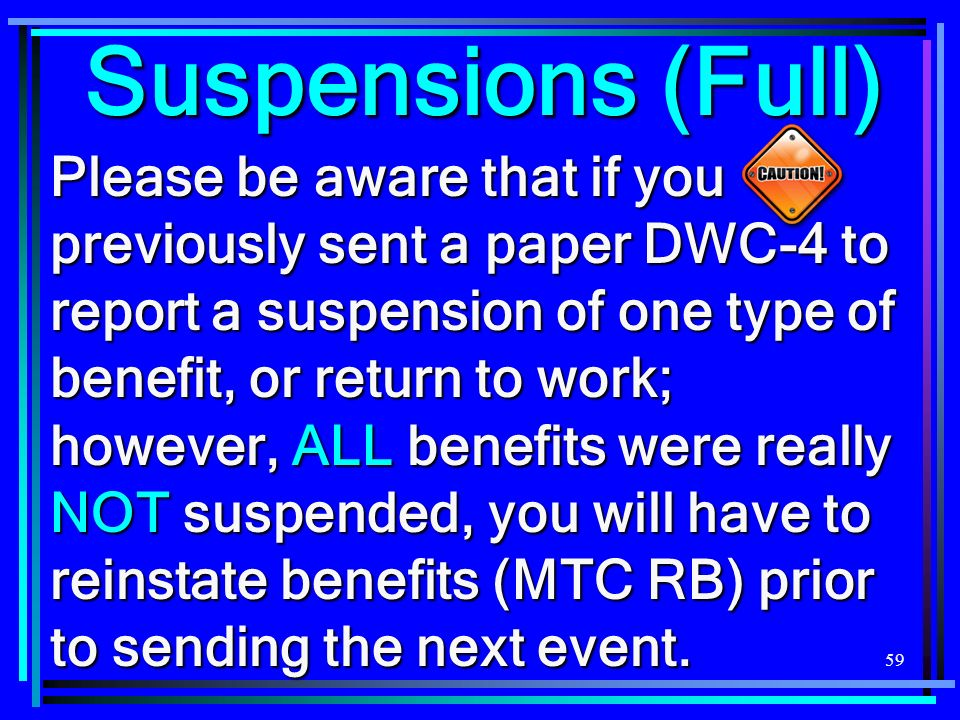 59 Suspensions (Full) Please be aware that if you previously sent a paper DWC-4 to report a suspension of one type of benefit, or return to work; however, ALL benefits were really NOT suspended, you will have to reinstate benefits (MTC RB) prior to sending the next event.