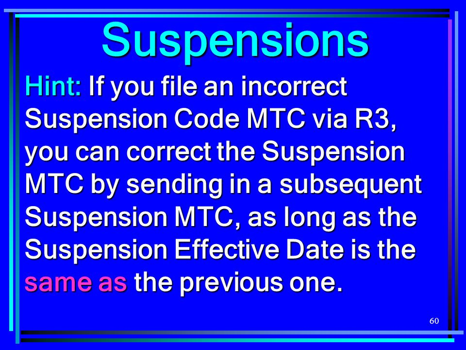 60 Suspensions Hint: If you file an incorrect Suspension Code MTC via R3, you can correct the Suspension MTC by sending in a subsequent Suspension MTC, as long as the Suspension Effective Date is the same as the previous one.