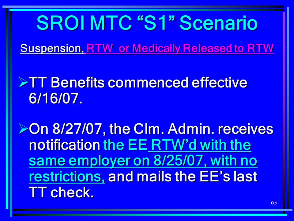 65 SROI MTC S1 Scenario Suspension, RTW or Medically Released to RTW TT Benefits commenced effective 6/16/07.