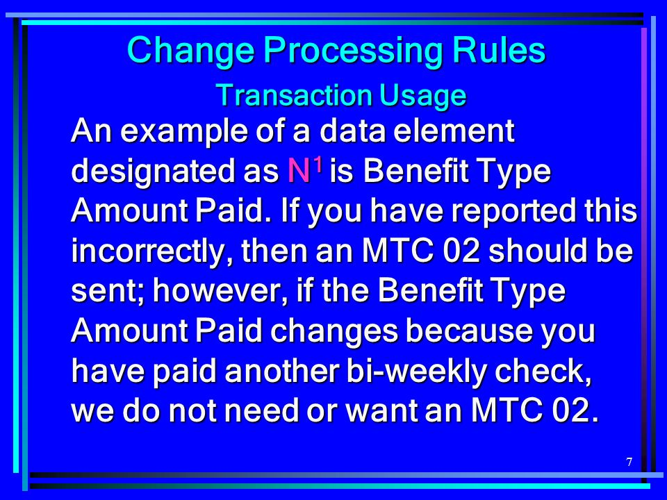 7 Change Processing Rules Transaction Usage An example of a data element designated as N 1 is Benefit Type Amount Paid.