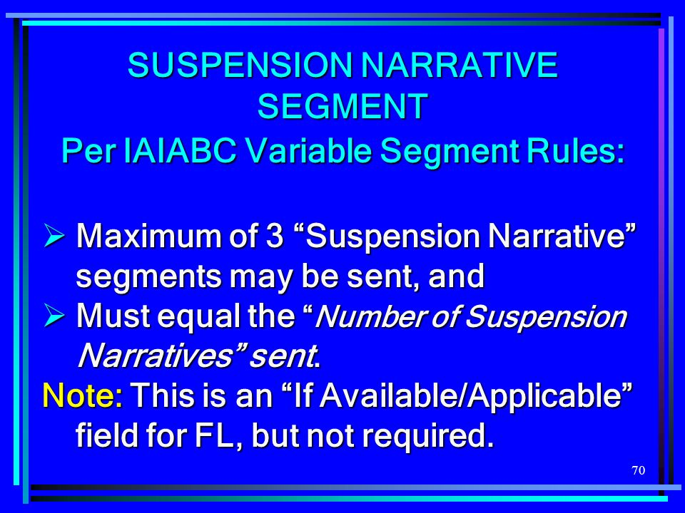 70 SUSPENSION NARRATIVE SEGMENT Per IAIABC Variable Segment Rules: Maximum of 3 Suspension Narrative segments may be sent, and Maximum of 3 Suspension Narrative segments may be sent, and Must equal theNumber of Suspension Narratives sent.