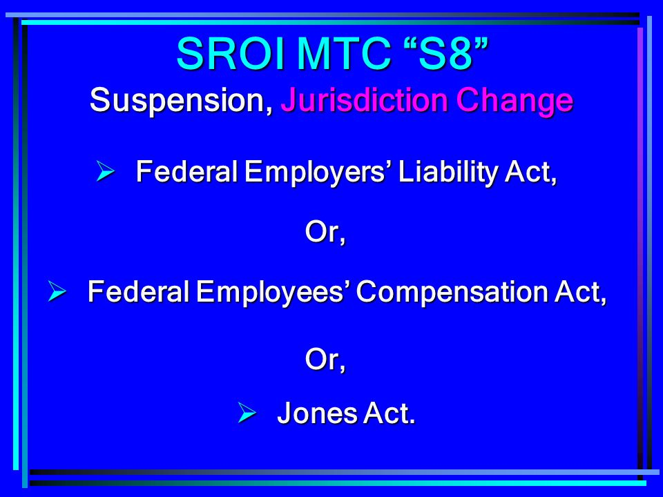 SROI MTC S8 Suspension, Jurisdiction Change Federal Employers Liability Act, Federal Employers Liability Act,Or, Federal Employees Compensation Act, Federal Employees Compensation Act,Or, Jones Act.