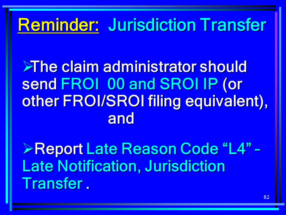 82 The claim administrator should send FROI 00 and SROI IP (or other FROI/SROI filing equivalent), and The claim administrator should send FROI 00 and SROI IP (or other FROI/SROI filing equivalent), and Report Late Reason Code L4 – Late Notification, Jurisdiction Transfer.
