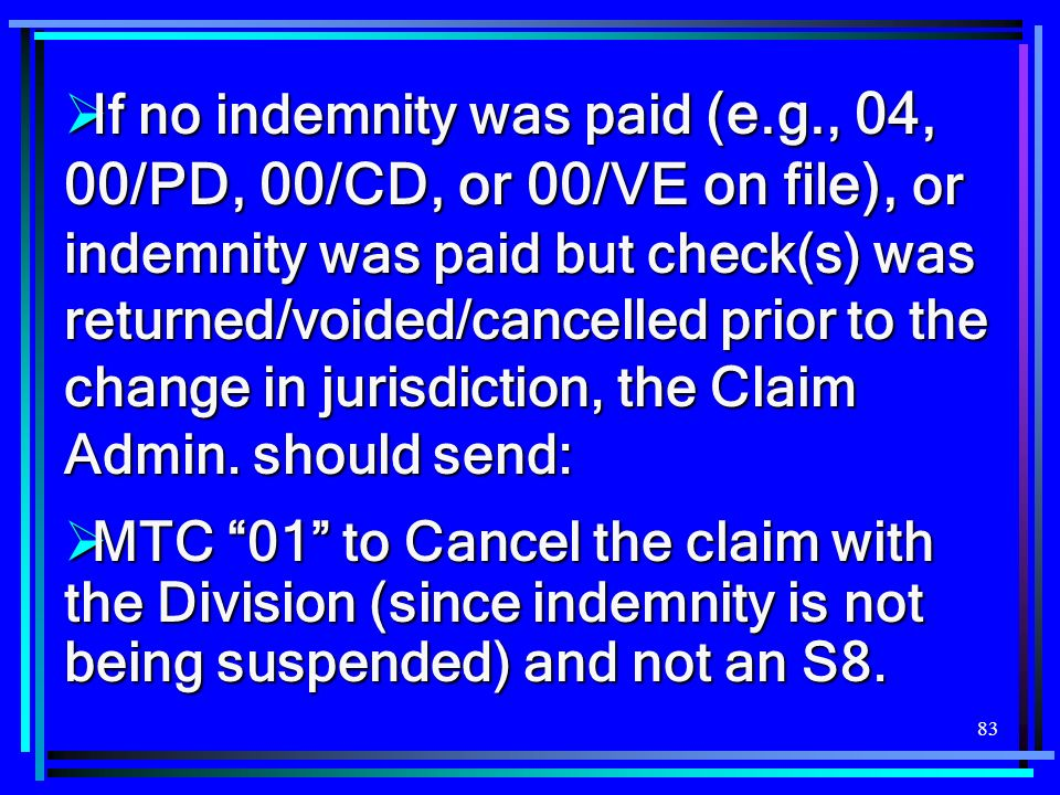 83 If no indemnity was paid (e.g., 04, 00/PD, 00/CD, or 00/VE on file), or indemnity was paid but check(s) was returned/voided/cancelled prior to the change in jurisdiction, the Claim Admin.