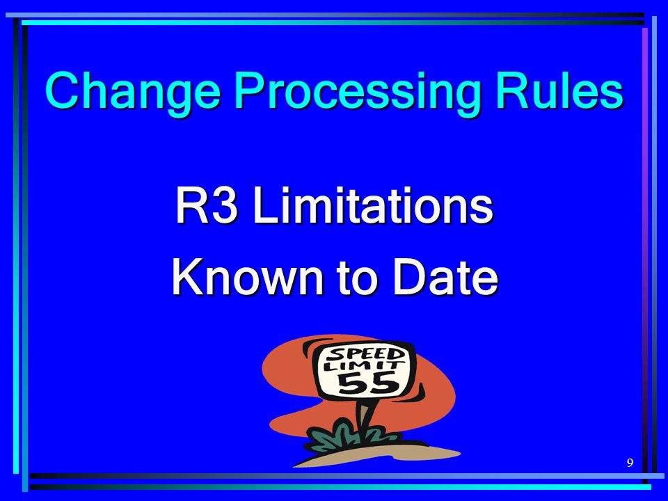 9 Change Processing Rules R3 Limitations Known to Date