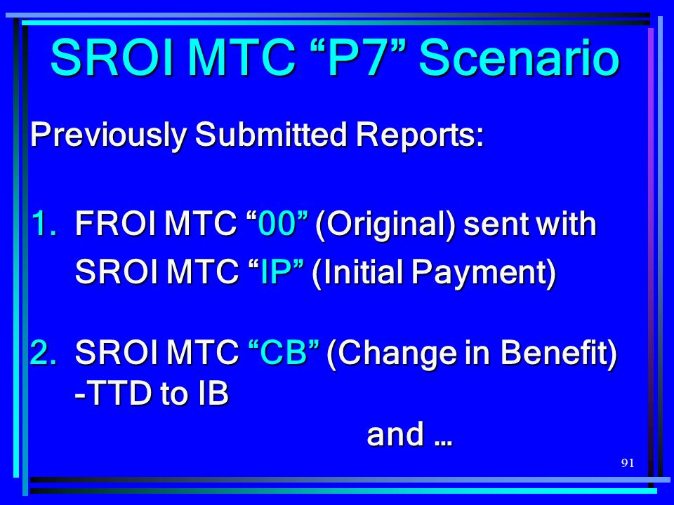 91 SROI MTC P7 Scenario Previously Submitted Reports: 1.FROI MTC 00 (Original) sent with SROI MTC IP (Initial Payment) 2.SROI MTC CB (Change in Benefit) -TTD to IB and…