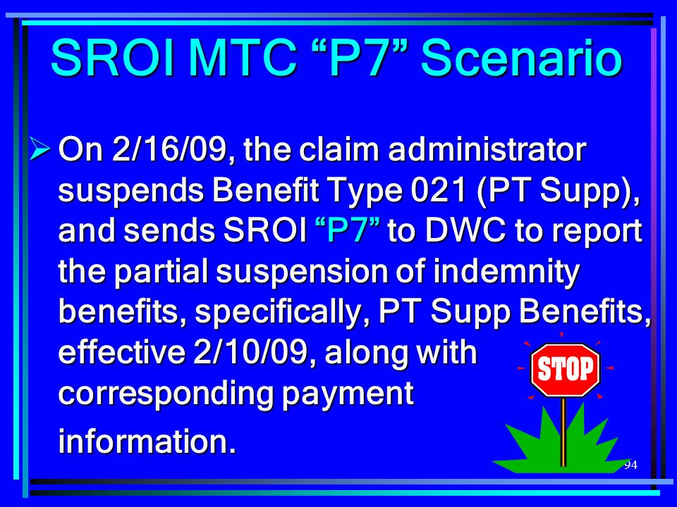 94 On 2/16/09, the claim administrator suspends Benefit Type 021 (PT Supp), and sends SROI P7 to DWC to report the partial suspension of indemnity benefits, specifically, PT Supp Benefits, effective 2/10/09, along with corresponding payment On 2/16/09, the claim administrator suspends Benefit Type 021 (PT Supp), and sends SROI P7 to DWC to report the partial suspension of indemnity benefits, specifically, PT Supp Benefits, effective 2/10/09, along with corresponding paymentinformation.