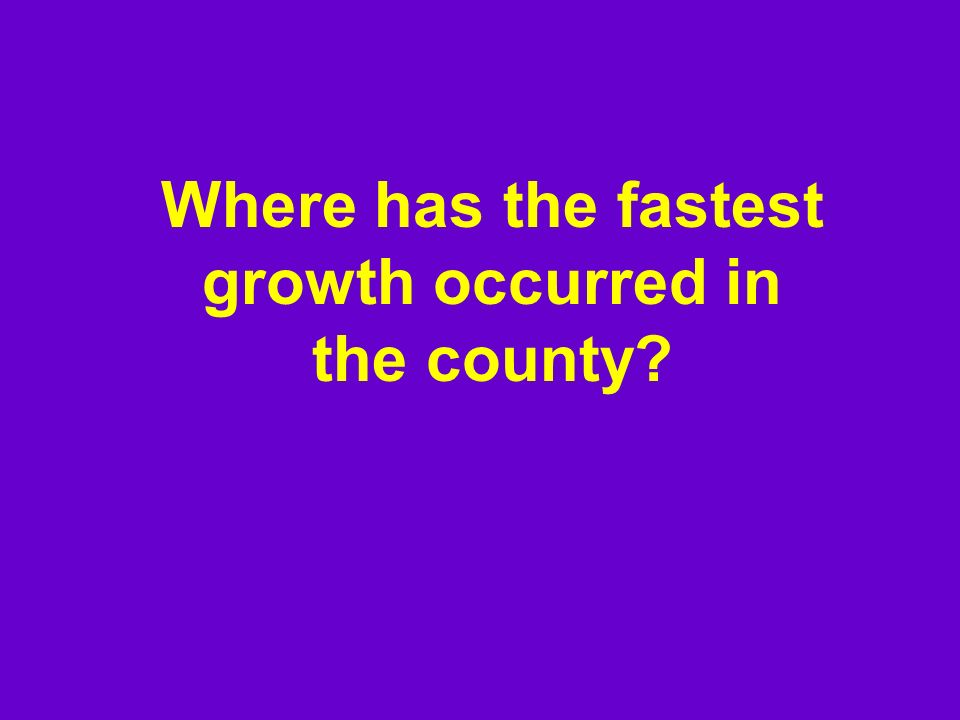 Where has the fastest growth occurred in the county?