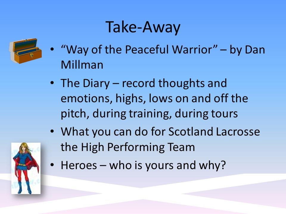 Take-Away Way of the Peaceful Warrior – by Dan Millman The Diary – record thoughts and emotions, highs, lows on and off the pitch, during training, during tours What you can do for Scotland Lacrosse the High Performing Team Heroes – who is yours and why