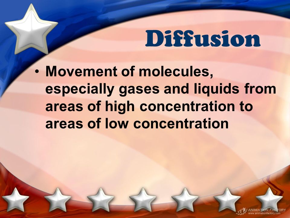 Diffusion Movement of molecules, especially gases and liquids from areas of high concentration to areas of low concentration