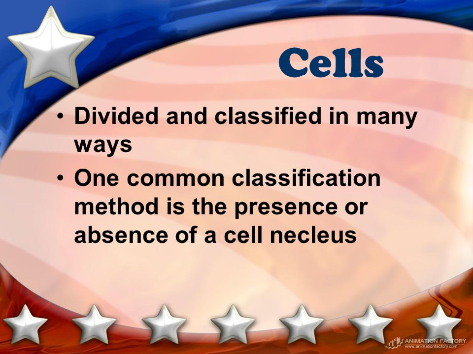 Cells Divided and classified in many ways One common classification method is the presence or absence of a cell necleus