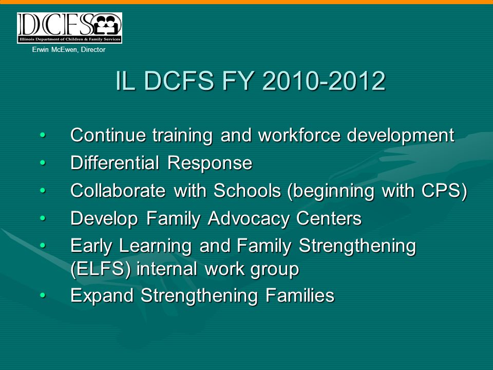 Erwin McEwen, Director IL DCFS FY 2010-2012 Continue training and workforce developmentContinue training and workforce development Differential ResponseDifferential Response Collaborate with Schools (beginning with CPS)Collaborate with Schools (beginning with CPS) Develop Family Advocacy CentersDevelop Family Advocacy Centers Early Learning and Family Strengthening (ELFS) internal work groupEarly Learning and Family Strengthening (ELFS) internal work group Expand Strengthening FamiliesExpand Strengthening Families