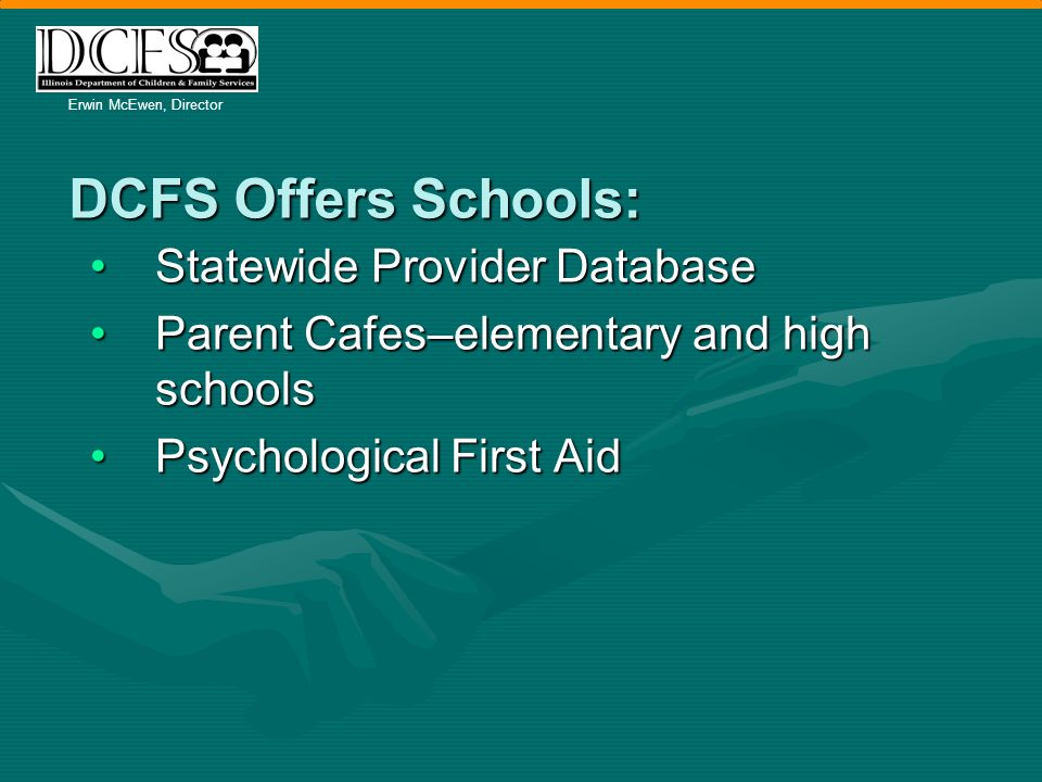 Erwin McEwen, Director DCFS Offers Schools: Statewide Provider DatabaseStatewide Provider Database Parent Cafes–elementary and high schoolsParent Cafes–elementary and high schools Psychological First AidPsychological First Aid